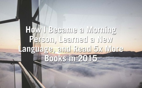 How I Became a Morning Person, Learned a New Language, and Read 5x More Books in 2015