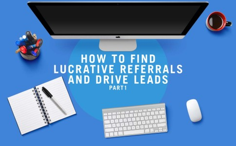 How to Find Lucrative Referrals & Drive Leads – Part 1