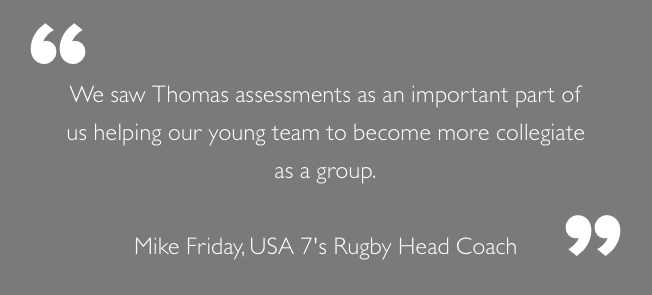 """We saw Thomas assessments as an important part of us helping our young team to become more collegiate as a group."" - Mike Friday, USA 7's Rugby Head Coach"