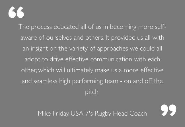 """The process educated all of us in becoming more self-aware of ourselves and others. It provided us all with an insight on the variety of approaches we could all adopt to drive effective communication with each other, which will ultimately make us a more effective and seamless high performing team - on and off the pitch.""  Mike Friday, USA 7's Rugby Head Coach"