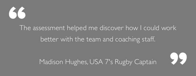 """The assessment helped me discover how I could work better with the team and coaching staff.""  Madison Hughes, USA 7's Rugby Captain"